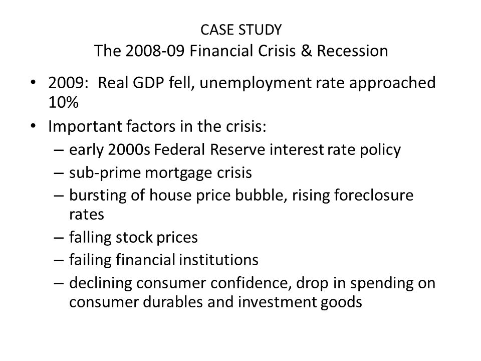 CASE STUDY The 2008-09 Financial Crisis & Recession 2009: Real GDP fell, unemployment rate approached 10% Important factors in the crisis: – early 200