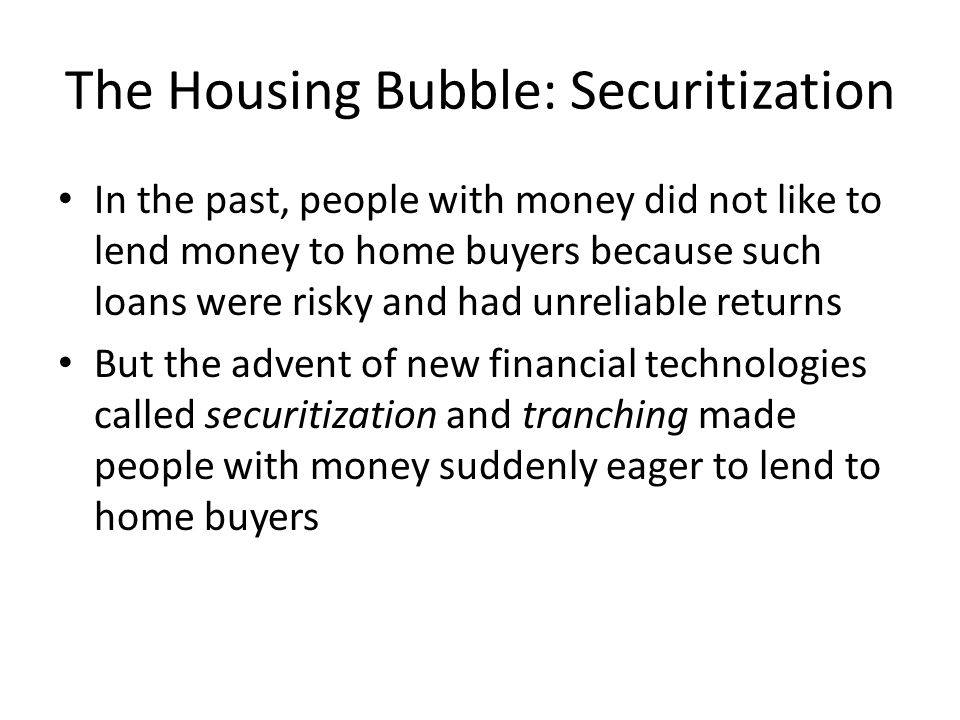 The Housing Bubble: Securitization In the past, people with money did not like to lend money to home buyers because such loans were risky and had unre