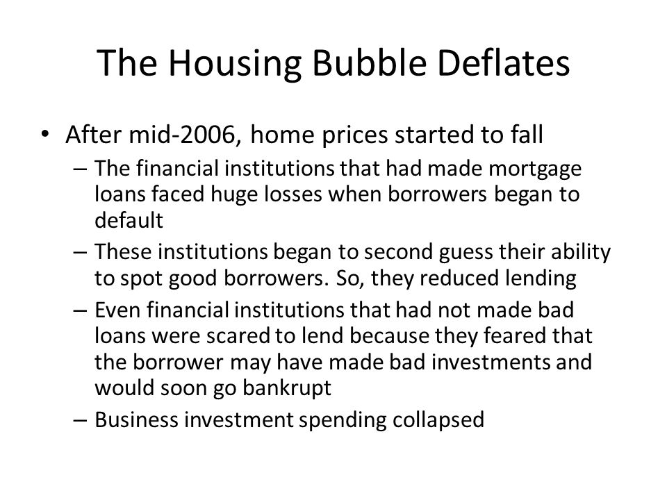 The Housing Bubble Deflates After mid-2006, home prices started to fall – The financial institutions that had made mortgage loans faced huge losses wh
