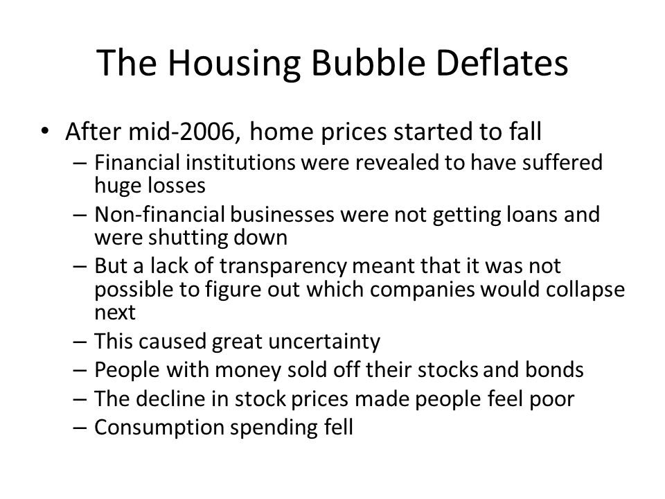 The Housing Bubble Deflates After mid-2006, home prices started to fall – Financial institutions were revealed to have suffered huge losses – Non-fina
