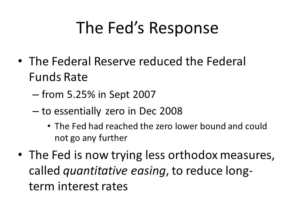The Fed's Response The Federal Reserve reduced the Federal Funds Rate – from 5.25% in Sept 2007 – to essentially zero in Dec 2008 The Fed had reached