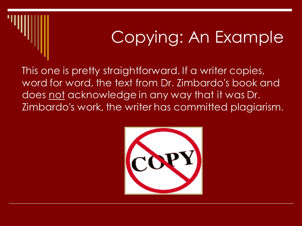 Copying: An Example This one is pretty straightforward. If a writer copies, word for word, the text from Dr. Zimbardo's book and does not acknowledge