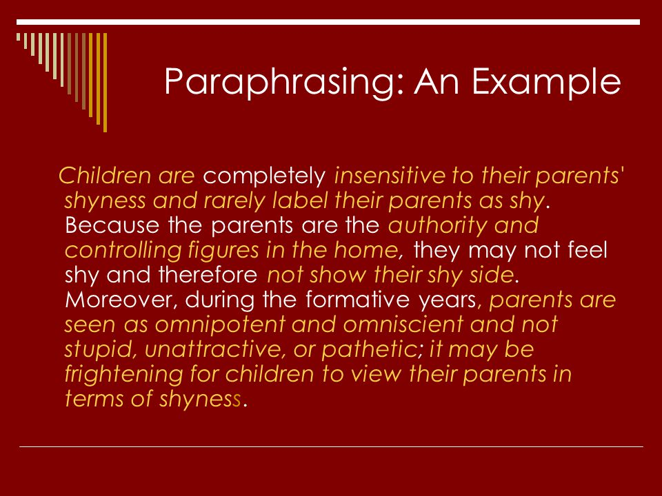 Paraphrasing: An Example Children are completely insensitive to their parents' shyness and rarely label their parents as shy. Because the parents are