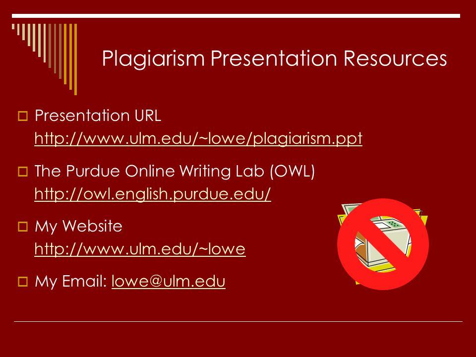 Plagiarism Presentation Resources  Presentation URL http://www.ulm.edu/~lowe/plagiarism.ppt  The Purdue Online Writing Lab (OWL) http://owl.english.