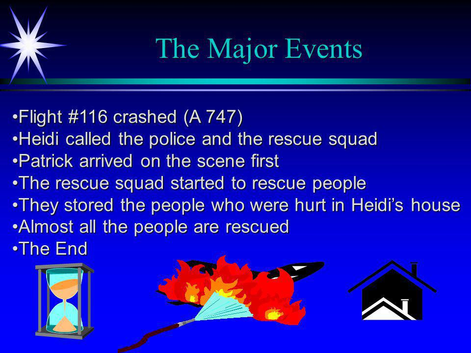The Major Events Flight #116 crashed (A 747)Flight #116 crashed (A 747) Heidi called the police and the rescue squadHeidi called the police and the rescue squad Patrick arrived on the scene firstPatrick arrived on the scene first The rescue squad started to rescue peopleThe rescue squad started to rescue people They stored the people who were hurt in Heidi's houseThey stored the people who were hurt in Heidi's house Almost all the people are rescuedAlmost all the people are rescued The EndThe End