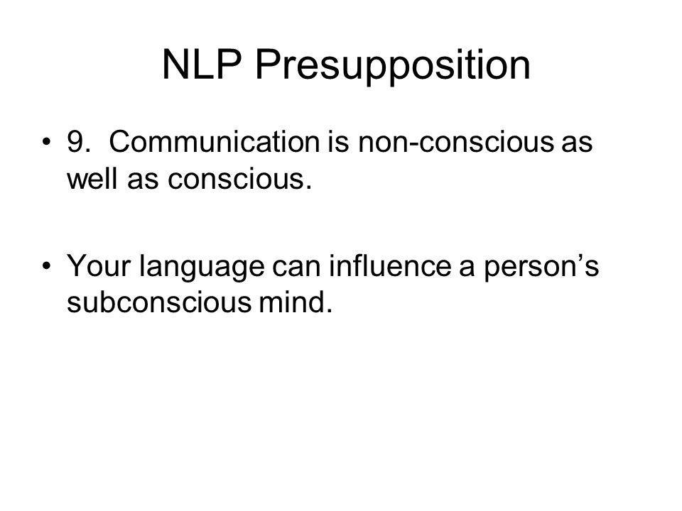NLP Presupposition 9. Communication is non-conscious as well as conscious.