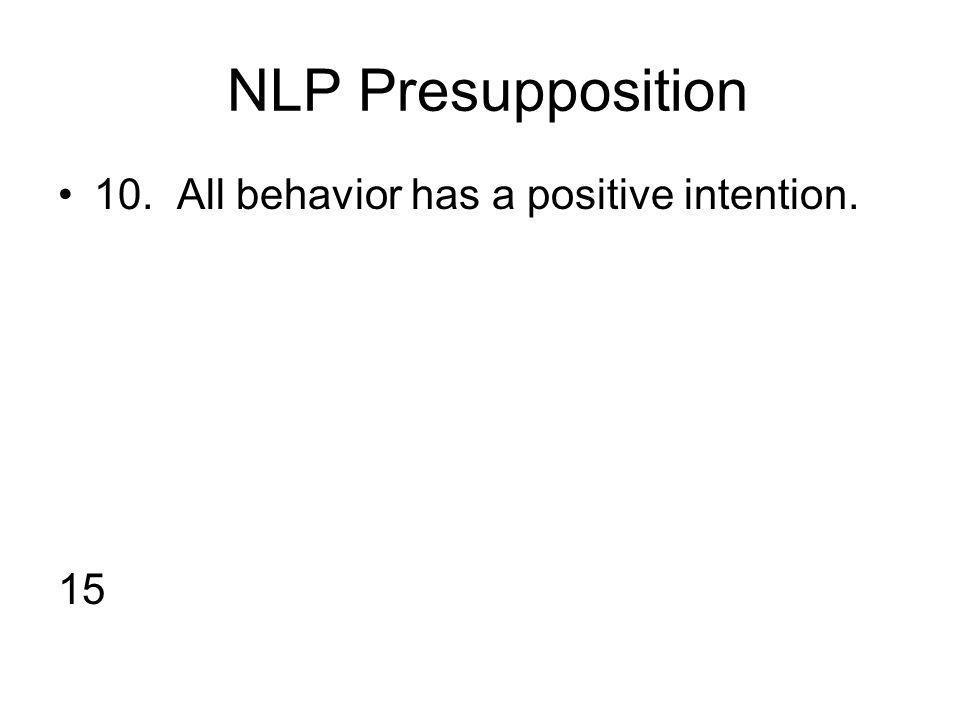 NLP Presupposition 10. All behavior has a positive intention. 15