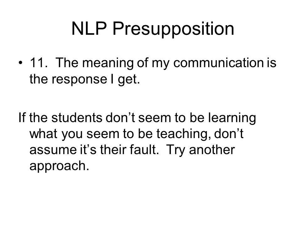 NLP Presupposition 11. The meaning of my communication is the response I get.