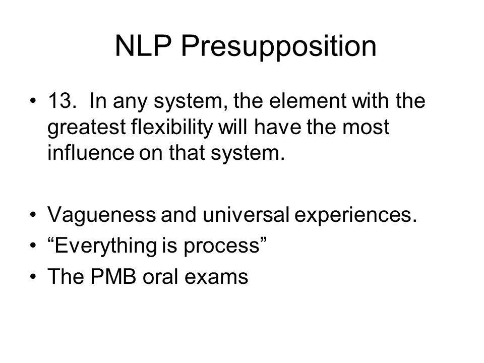 NLP Presupposition 13. In any system, the element with the greatest flexibility will have the most influence on that system. Vagueness and universal e