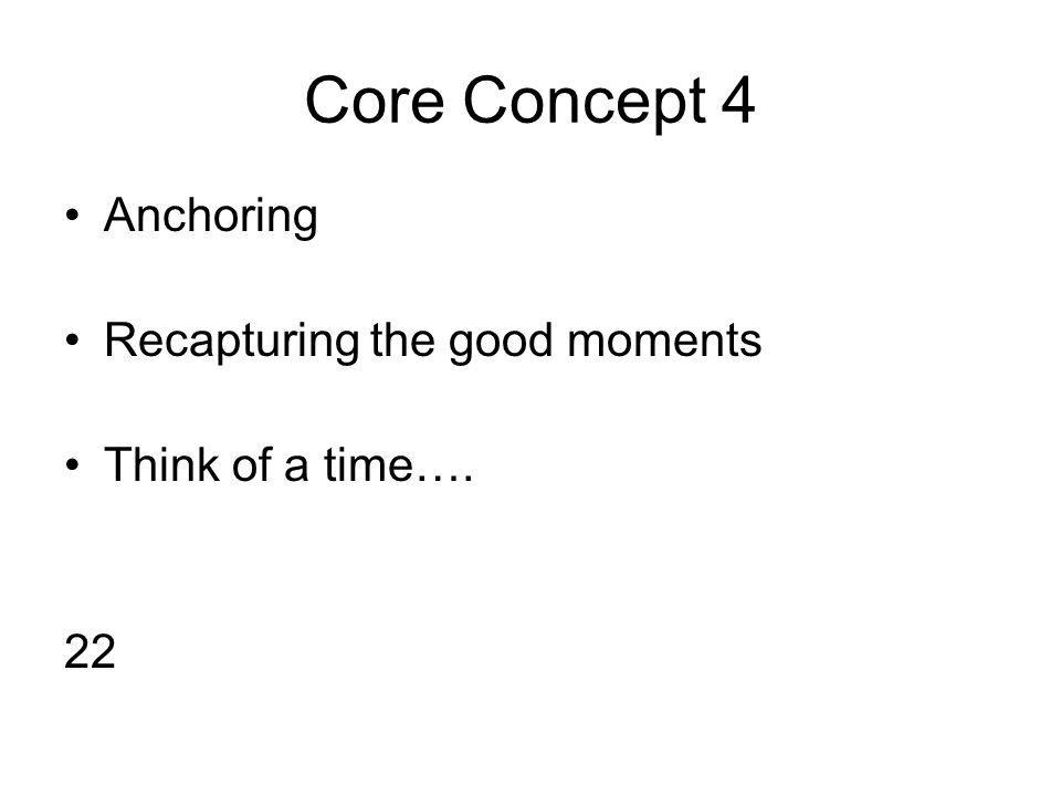 Core Concept 4 Anchoring Recapturing the good moments Think of a time…. 22