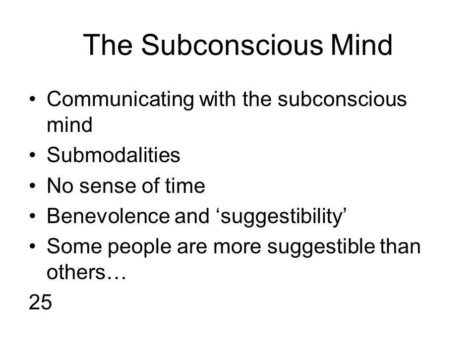 The Subconscious Mind Communicating with the subconscious mind Submodalities No sense of time Benevolence and 'suggestibility' Some people are more suggestible than others… 25