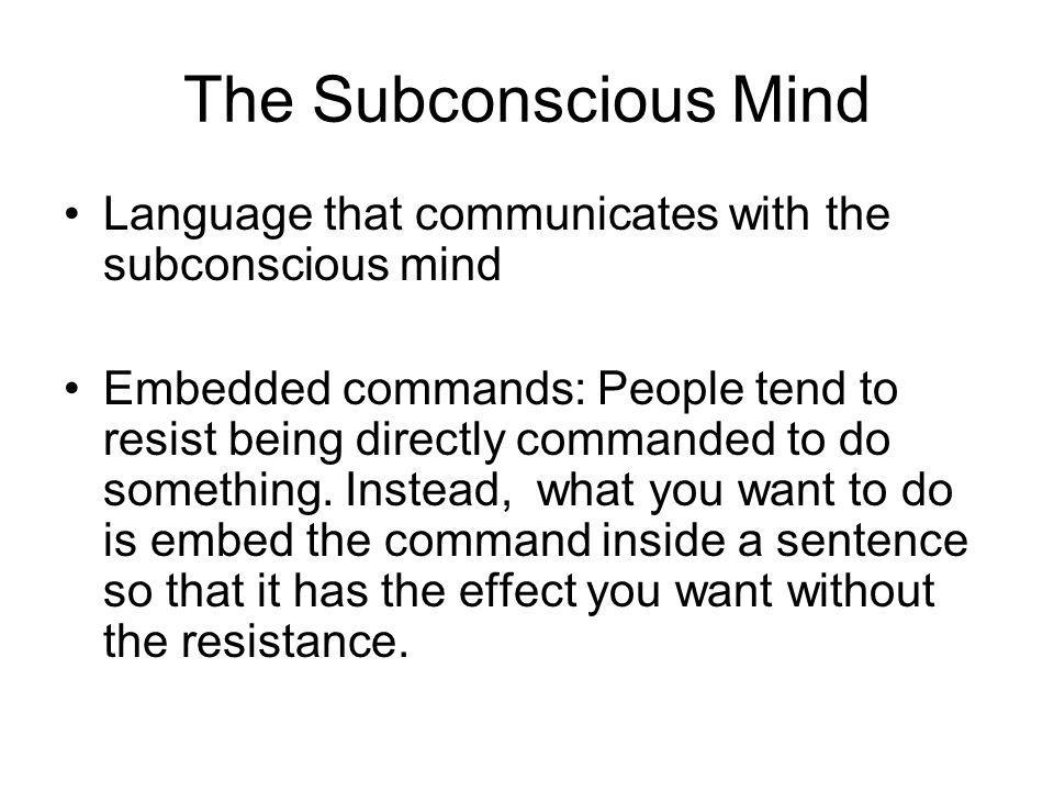The Subconscious Mind Language that communicates with the subconscious mind Embedded commands: People tend to resist being directly commanded to do something.