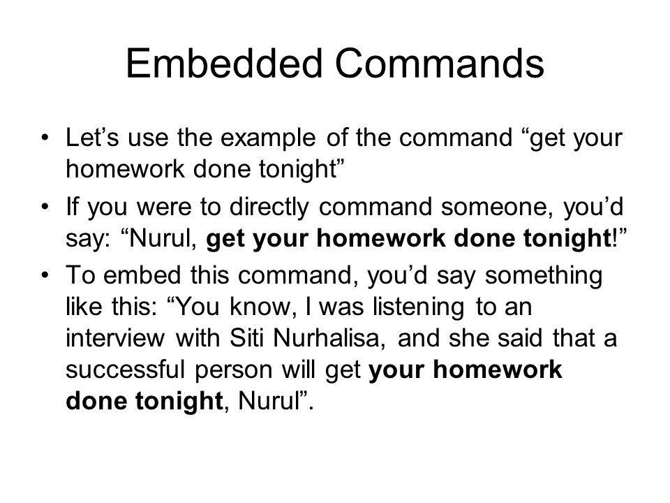Embedded Commands Let's use the example of the command get your homework done tonight If you were to directly command someone, you'd say: Nurul, get your homework done tonight! To embed this command, you'd say something like this: You know, I was listening to an interview with Siti Nurhalisa, and she said that a successful person will get your homework done tonight, Nurul .
