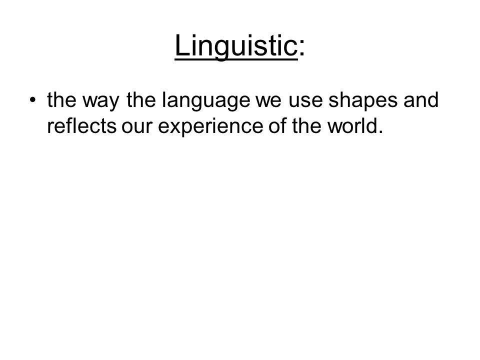 Linguistic: the way the language we use shapes and reflects our experience of the world.