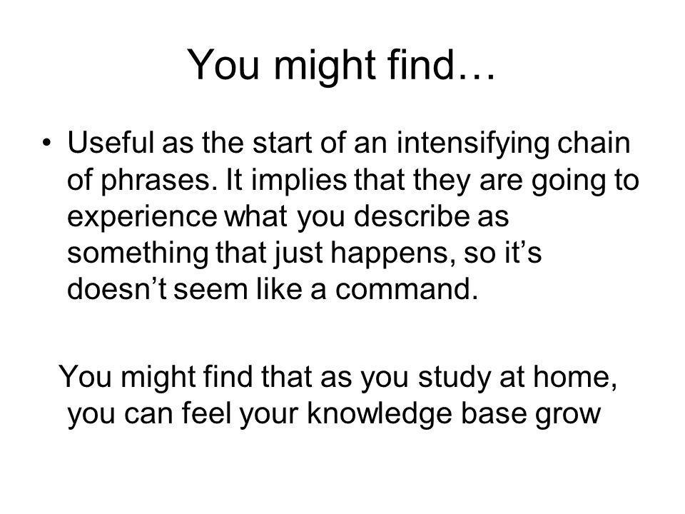 You might find… Useful as the start of an intensifying chain of phrases.