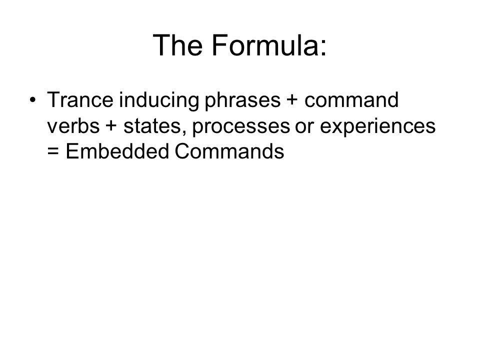The Formula: Trance inducing phrases + command verbs + states, processes or experiences = Embedded Commands