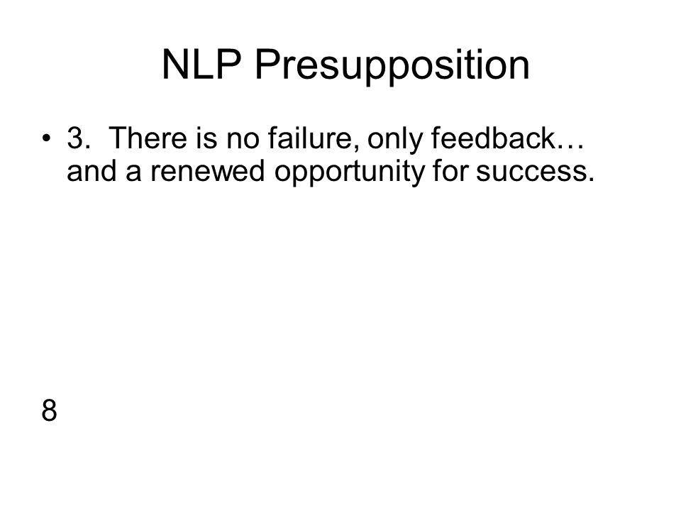 NLP Presupposition 3. There is no failure, only feedback… and a renewed opportunity for success. 8