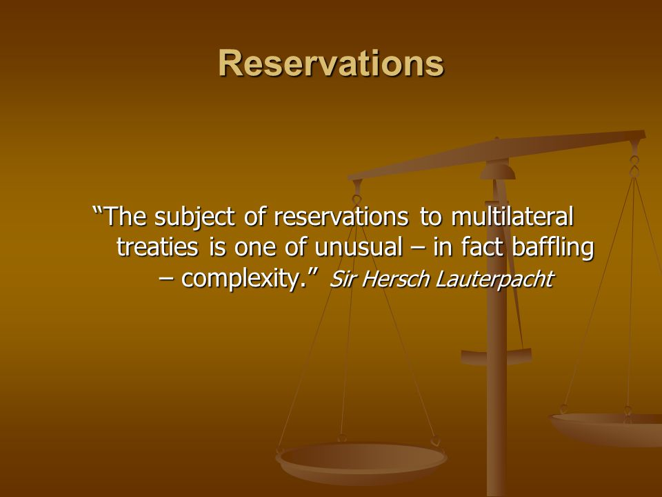 """Reservations """"The subject of reservations to multilateral treaties is one of unusual – in fact baffling – complexity."""" Sir Hersch Lauterpacht"""
