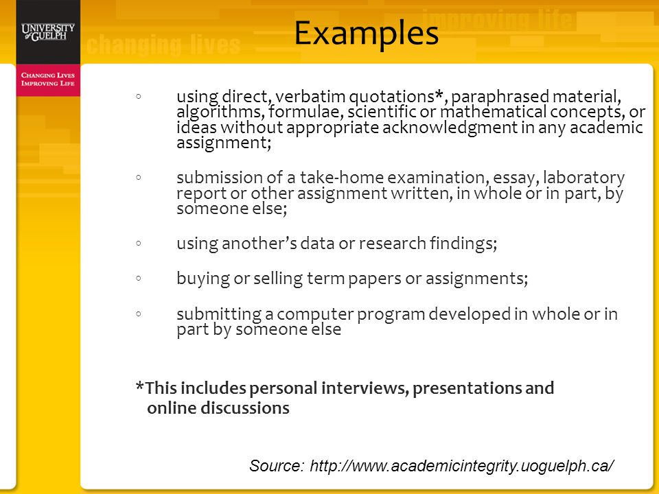 Examples ◦ using direct, verbatim quotations*, paraphrased material, algorithms, formulae, scientific or mathematical concepts, or ideas without appropriate acknowledgment in any academic assignment; ◦ submission of a take-home examination, essay, laboratory report or other assignment written, in whole or in part, by someone else; ◦ using another's data or research findings; ◦ buying or selling term papers or assignments; ◦ submitting a computer program developed in whole or in part by someone else *This includes personal interviews, presentations and online discussions Source: http://www.academicintegrity.uoguelph.ca/