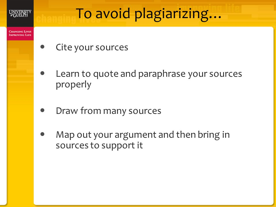 To avoid plagiarizing… Cite your sources Learn to quote and paraphrase your sources properly Draw from many sources Map out your argument and then bring in sources to support it