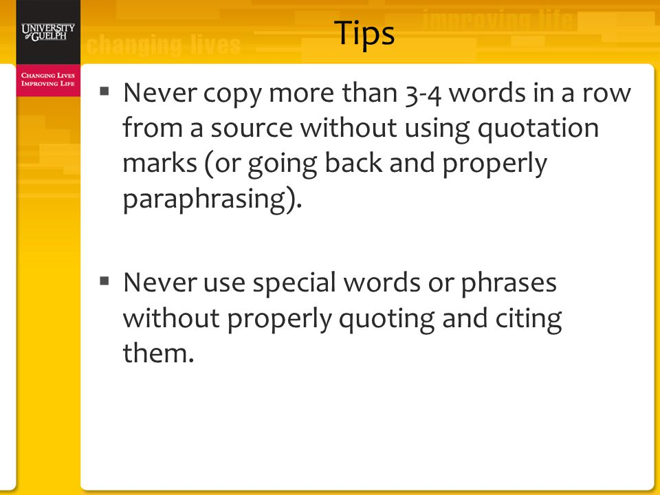 Tips  Never copy more than 3-4 words in a row from a source without using quotation marks (or going back and properly paraphrasing).
