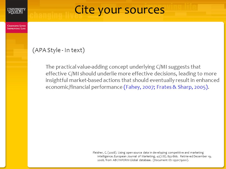 Cite your sources (APA Style - In text) The practical value-adding concept underlying C/MI suggests that effective C/MI should underlie more effective decisions, leading to more insightful market-based actions that should eventually result in enhanced economic/financial performance (Fahey, 2007; Frates & Sharp, 2005).