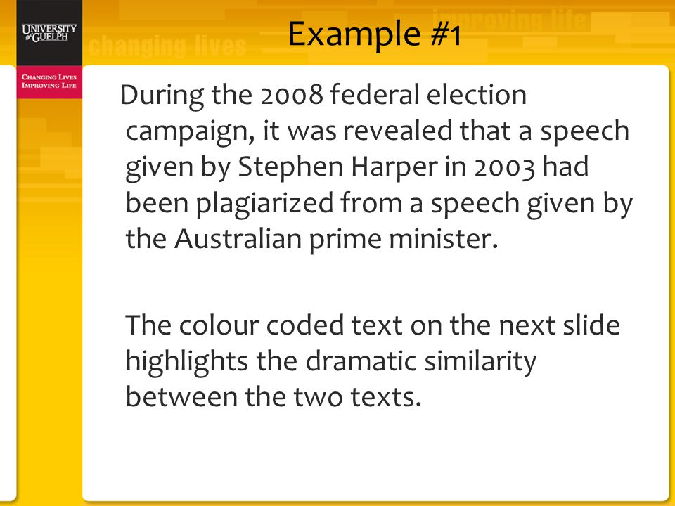 Example #1 During the 2008 federal election campaign, it was revealed that a speech given by Stephen Harper in 2003 had been plagiarized from a speech given by the Australian prime minister.