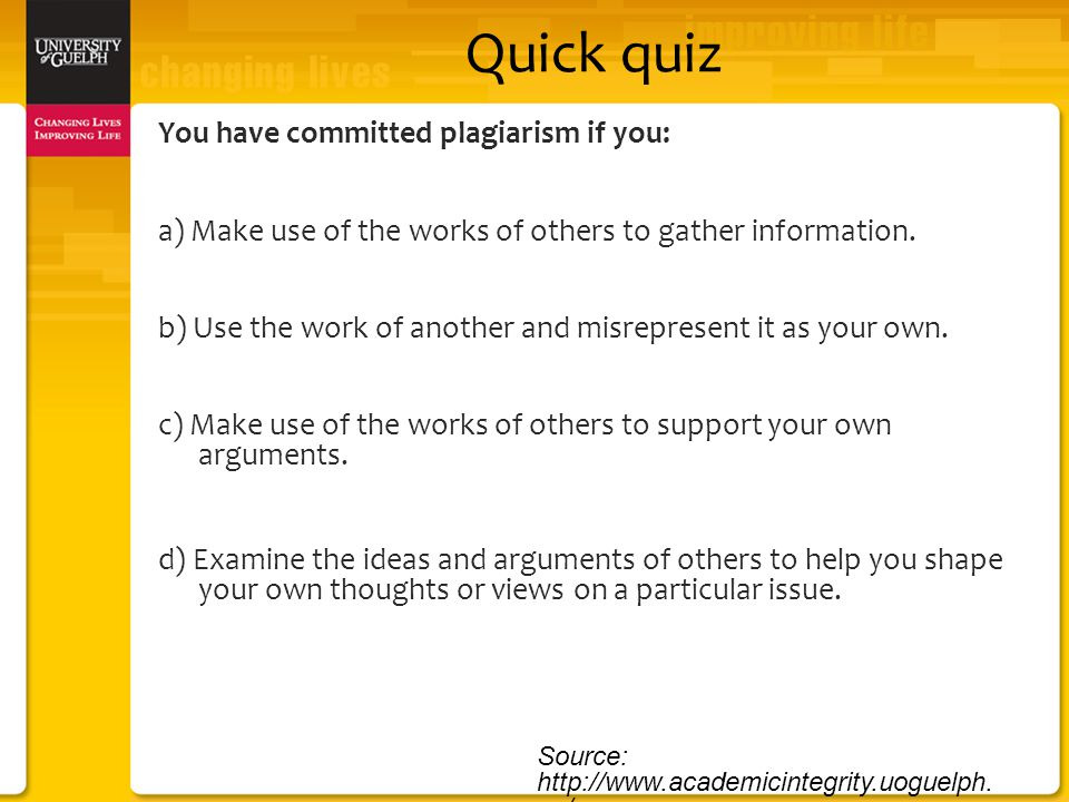 Quick quiz You have committed plagiarism if you: a) Make use of the works of others to gather information.