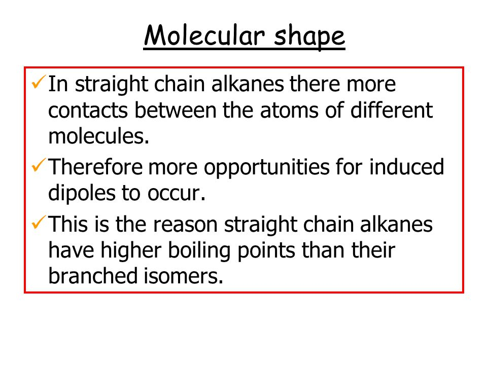 Molecular shape In straight chain alkanes there more contacts between the atoms of different molecules. Therefore more opportunities for induced dipol