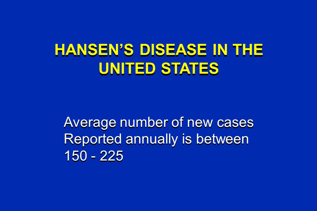 HANSEN'S DISEASE IN THE UNITED STATES HANSEN'S DISEASE IN THE UNITED STATES Average number of new cases Reported annually is between 150 - 225 Average number of new cases Reported annually is between 150 - 225