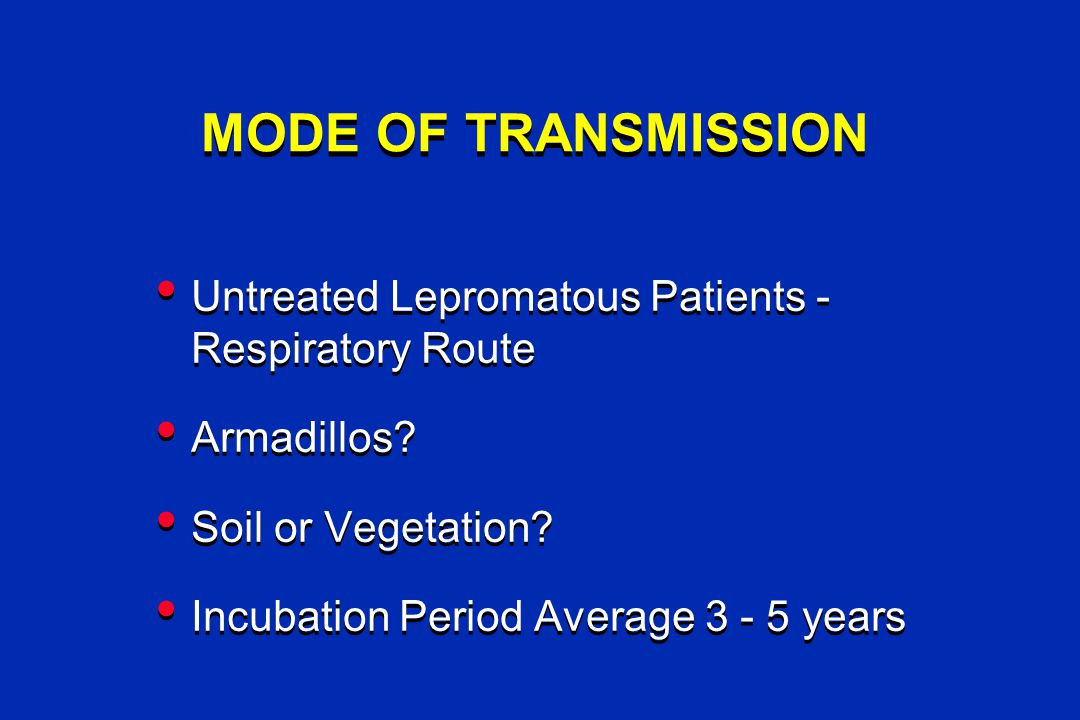 MODE OF TRANSMISSION Untreated Lepromatous Patients - Respiratory Route Armadillos.