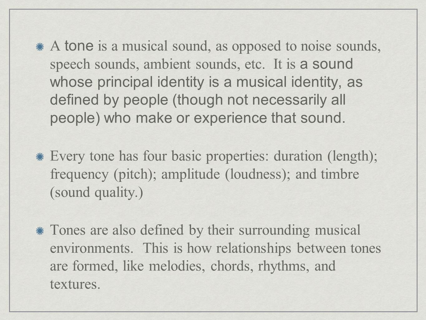 A tone is a musical sound, as opposed to noise sounds, speech sounds, ambient sounds, etc. It is a sound whose principal identity is a musical identit