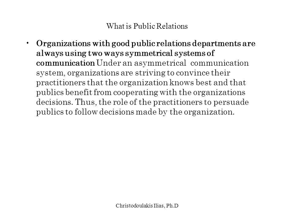 Christodoulakis Ilias, Ph.D What is Public Relations Organizations with good public relations departments are always using two ways symmetrical system