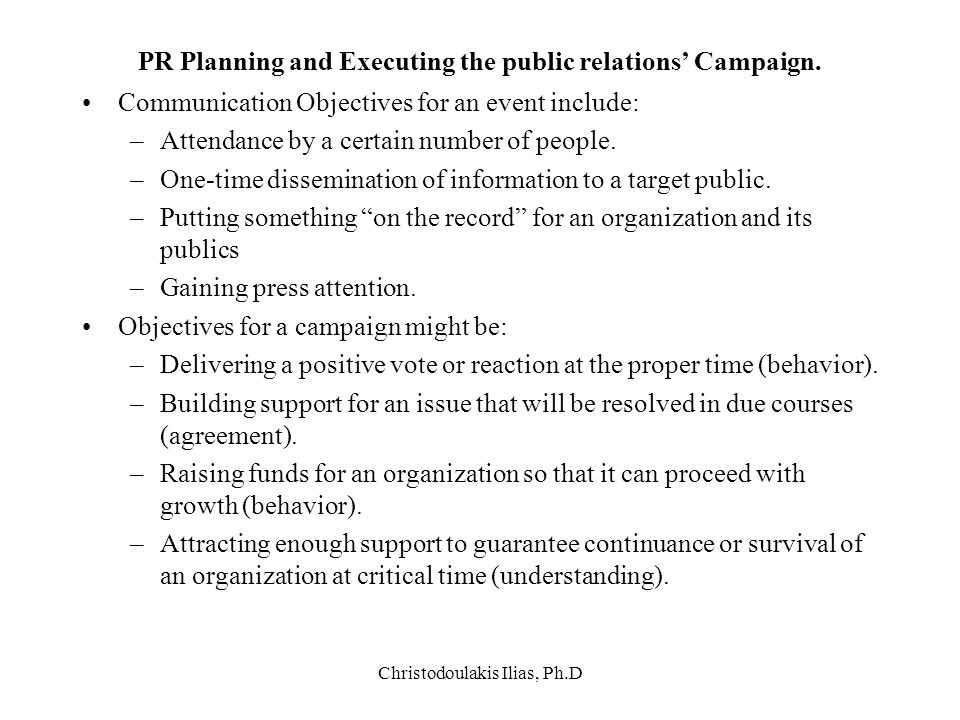 Christodoulakis Ilias, Ph.D PR Planning and Executing the public relations' Campaign. Communication Objectives for an event include: –Attendance by a