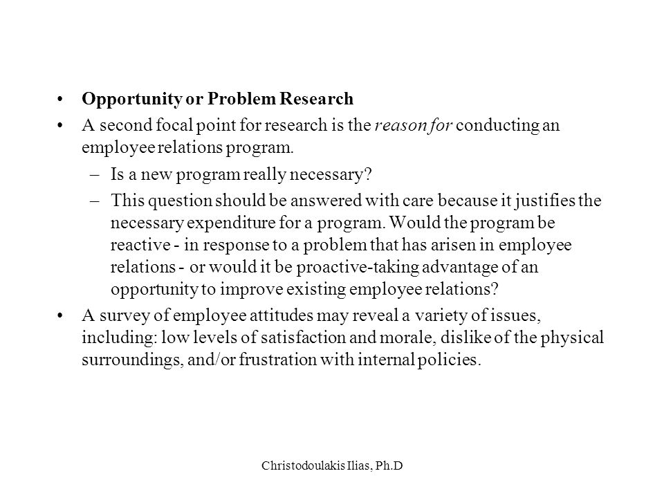 Christodoulakis Ilias, Ph.D Opportunity or Problem Research Α second focal point for research is the reason for conducting an employee relations progr