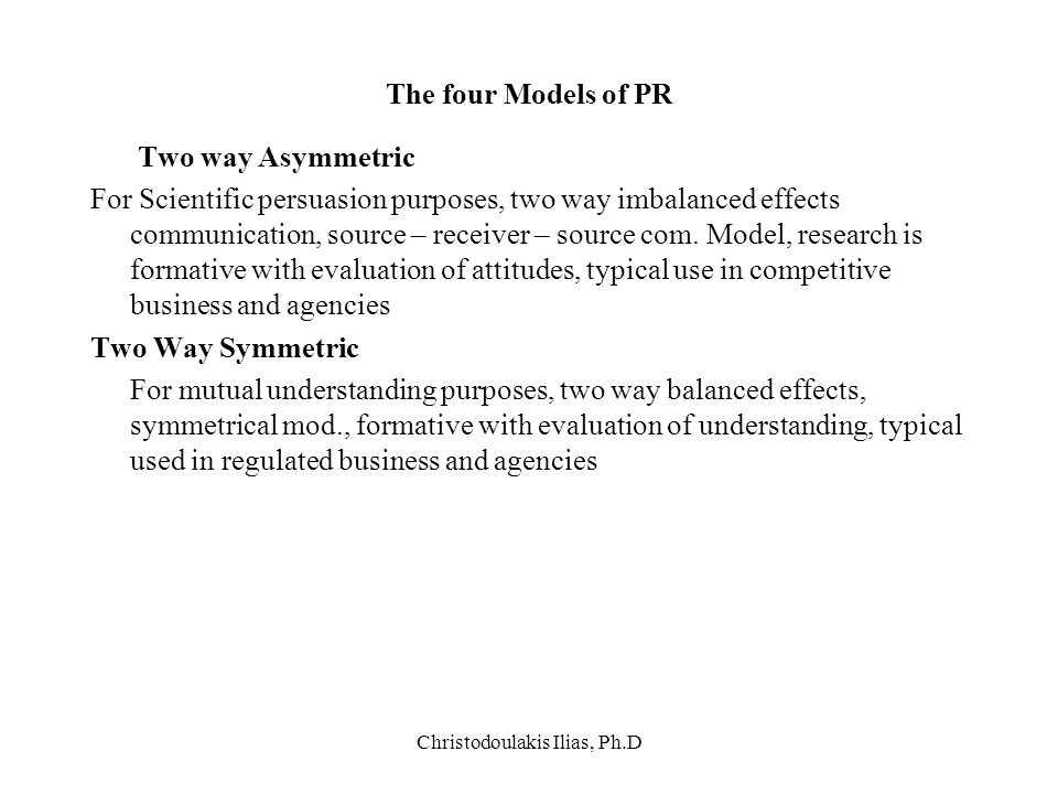 Christodoulakis Ilias, Ph.D The four Models of PR Two way Asymmetric For Scientific persuasion purposes, two way imbalanced effects communication, sou