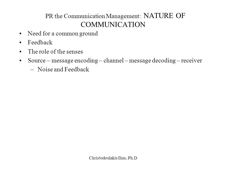 Christodoulakis Ilias, Ph.D PR the Communication Management: NATURE OF COMMUNICATION Need for a common ground Feedback The role of the senses Source –