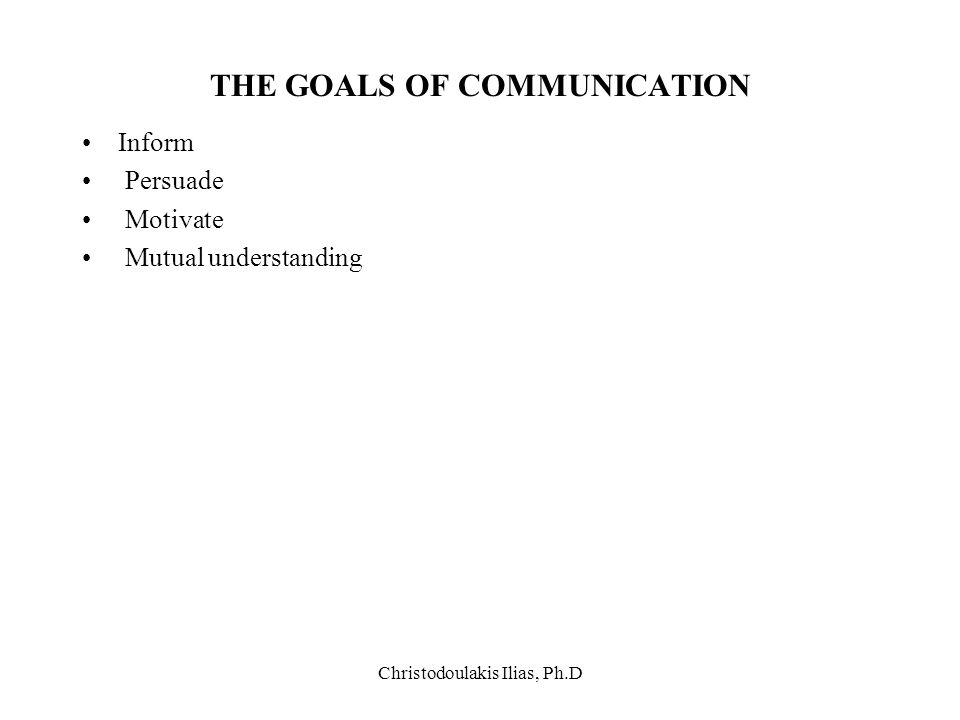 Christodoulakis Ilias, Ph.D THE GOALS OF COMMUNICATION Inform Persuade Motivate Mutual understanding
