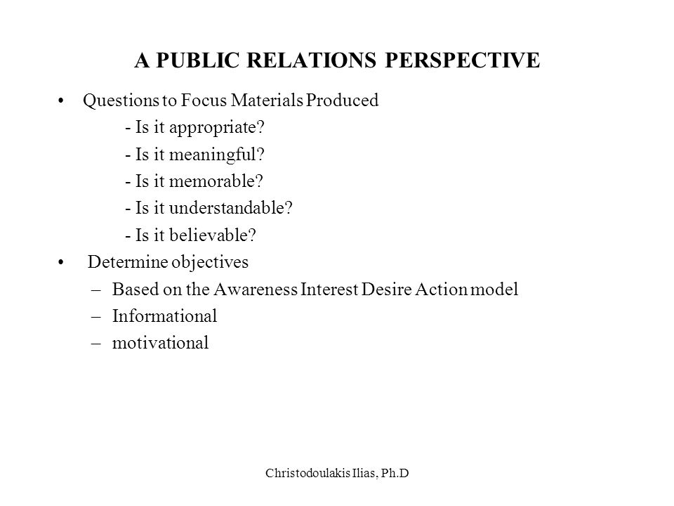 Christodoulakis Ilias, Ph.D A PUBLIC RELATIONS PERSPECTIVE Questions to Focus Materials Produced - Is it appropriate? - Is it meaningful? - Is it memo