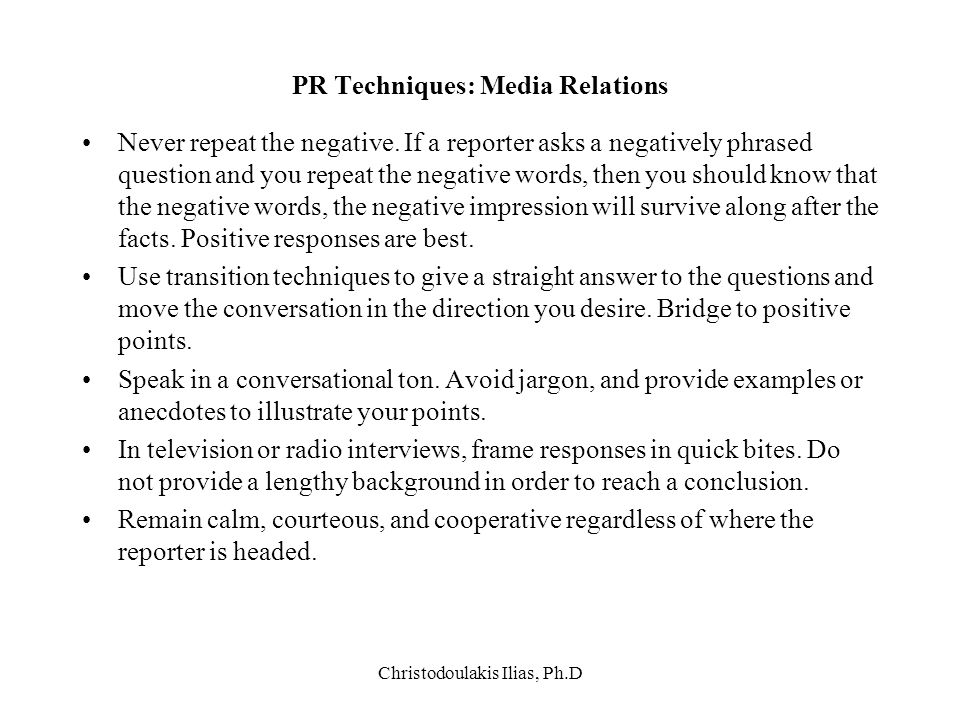 Christodoulakis Ilias, Ph.D PR Techniques: Media Relations Never repeat the negative. If a reporter asks a negatively phrased question and you repeat