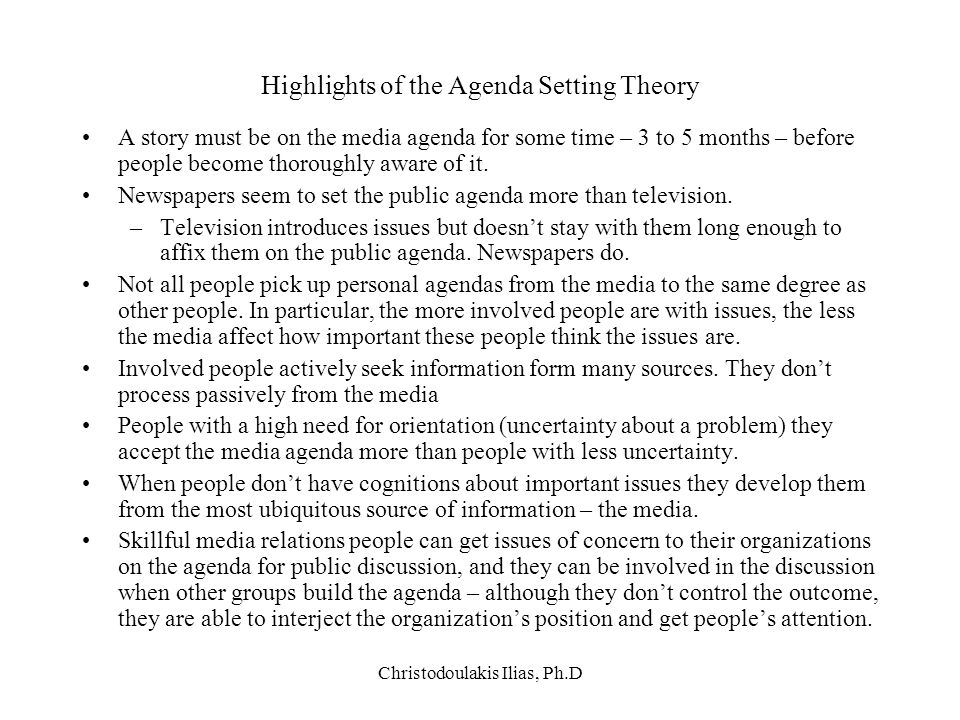 Christodoulakis Ilias, Ph.D Highlights of the Agenda Setting Theory A story must be on the media agenda for some time – 3 to 5 months – before people