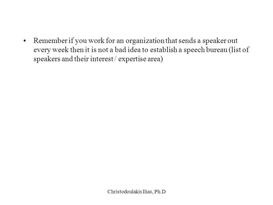 Christodoulakis Ilias, Ph.D Remember if you work for an organization that sends a speaker out every week then it is not a bad idea to establish a spee