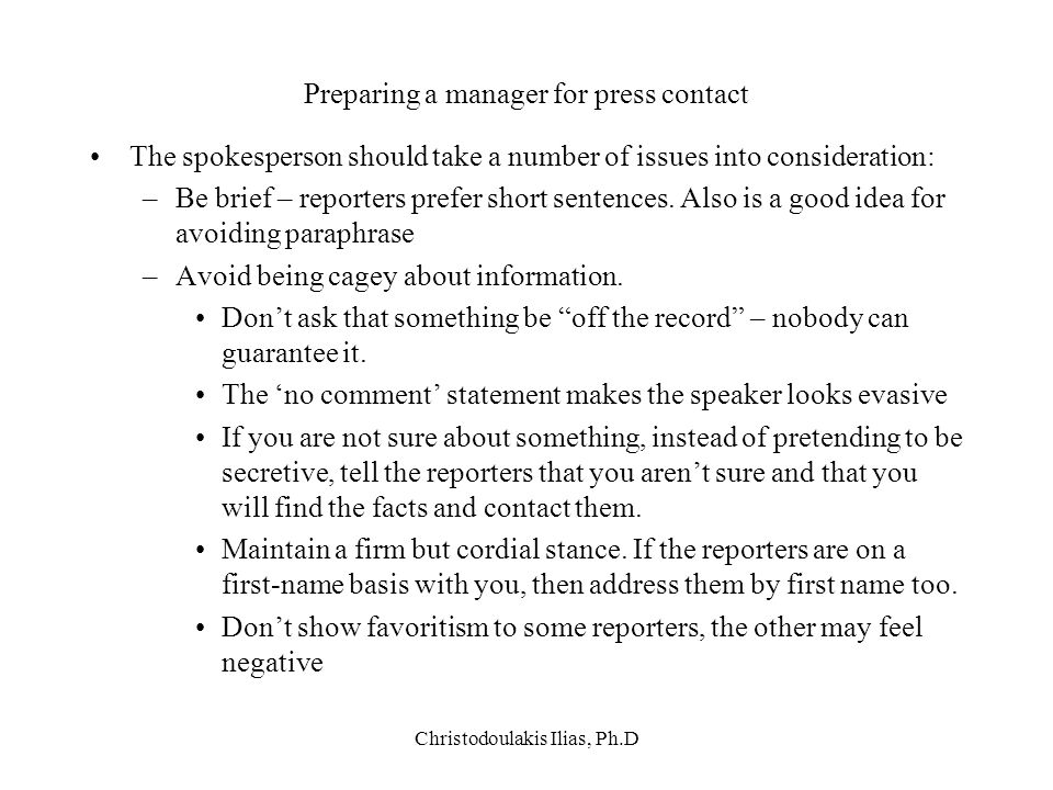 Christodoulakis Ilias, Ph.D Preparing a manager for press contact The spokesperson should take a number of issues into consideration: –Be brief – repo