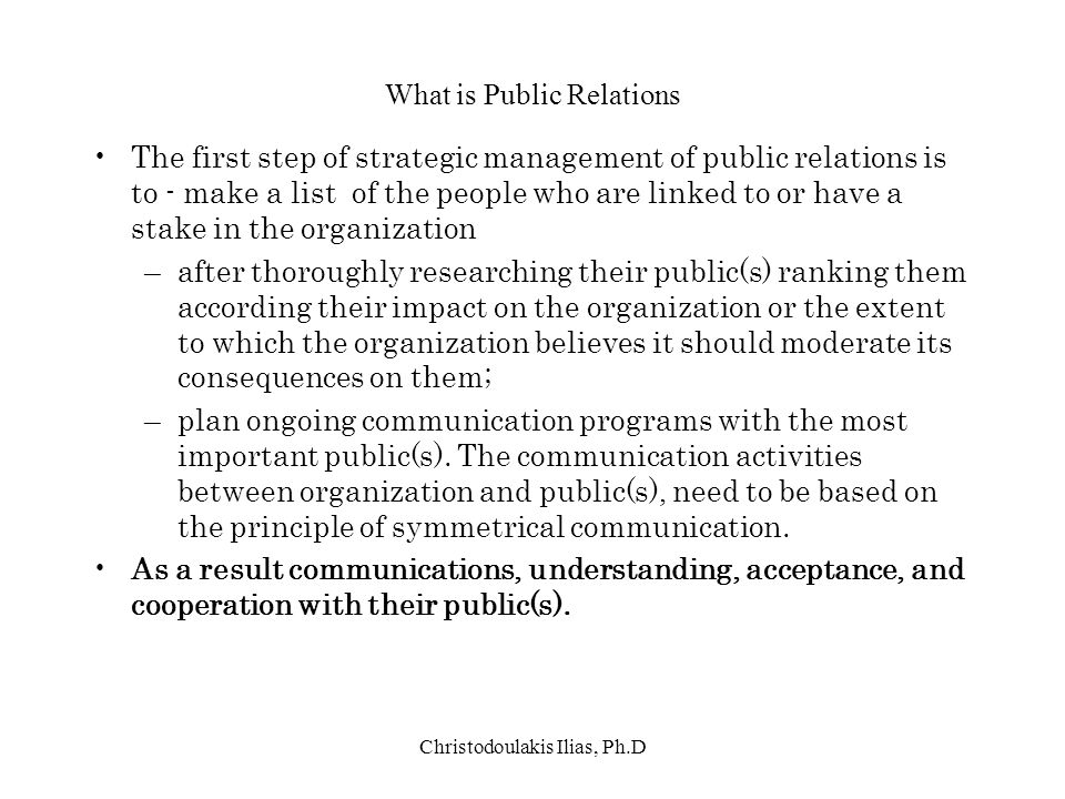 Christodoulakis Ilias, Ph.D What is Public Relations The first step of strategic management of public relations is to - make a list of the people who