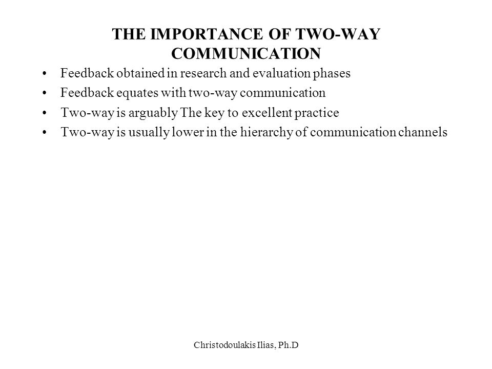 Christodoulakis Ilias, Ph.D THE IMPORTANCE OF TWO-WAY COMMUNICATION Feedback obtained in research and evaluation phases Feedback equates with two-way