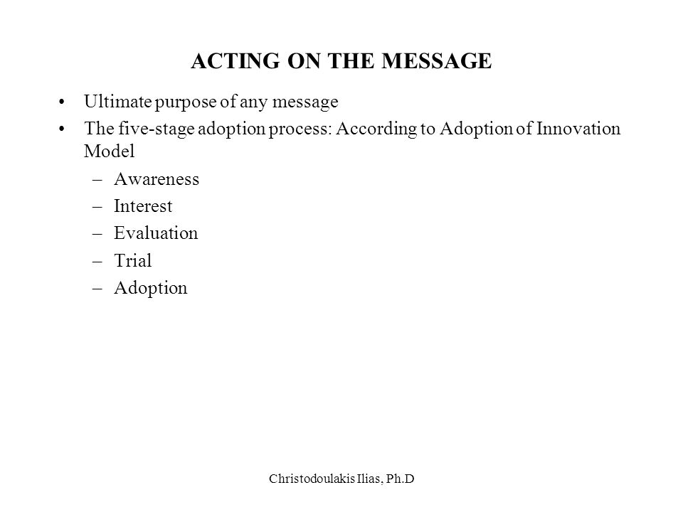 Christodoulakis Ilias, Ph.D ACTING ON THE MESSAGE Ultimate purpose of any message The five-stage adoption process: According to Adoption of Innovation