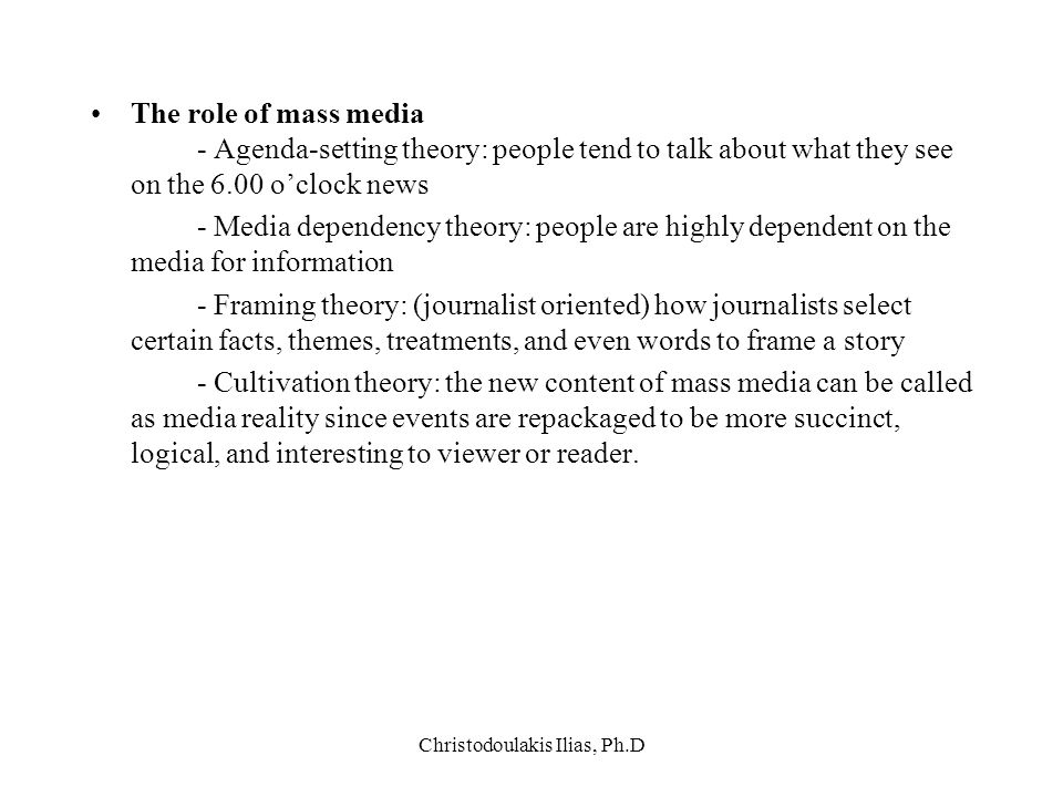 Christodoulakis Ilias, Ph.D The role of mass media - Agenda-setting theory: people tend to talk about what they see on the 6.00 o'clock news - Media d