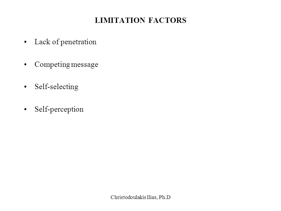 Christodoulakis Ilias, Ph.D LIMITATION FACTORS Lack of penetration Competing message Self-selecting Self-perception