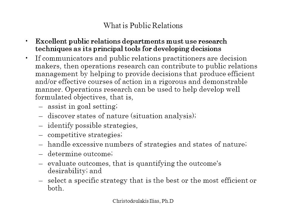 Christodoulakis Ilias, Ph.D What is Public Relations Excellent public relations departments must use research techniques as its principal tools for de