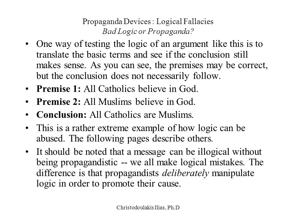 Christodoulakis Ilias, Ph.D Propaganda Devices : Logical Fallacies Bad Logic or Propaganda? One way of testing the logic of an argument like this is t